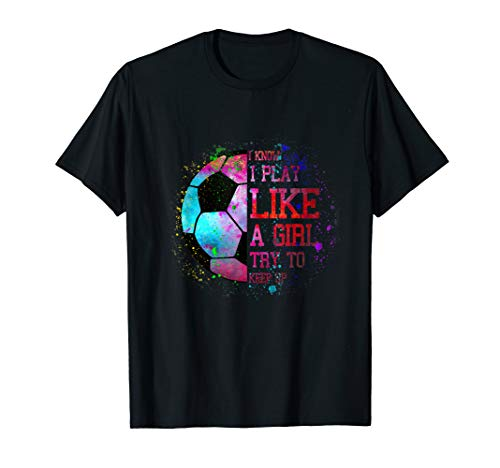 I Know I Play Like A Girl Try To Keep Up Soccer Color Tee T-Shirt
