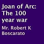 Joan of Arc: The 100 Year War   Robert K. Boscarato