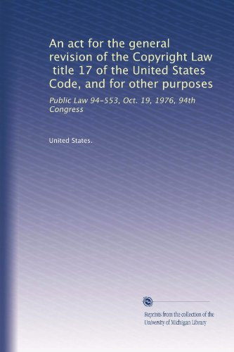 An act for the general revision of the Copyright Law, title 17 of the United States Code, and for other purposes: Public Law 94-553, Oct. 19, 1976, 94th Congress (United States Code Title 17 compare prices)