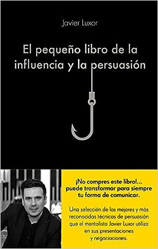 El pequeño libro de la influencia y la persuasión COLECCION ALIENTA: Amazon.es: Javier Luxor: Libros