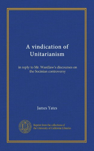A vindication of Unitarianism: in reply to Mr. Wardlaw's discourses on the Socinian controversy
