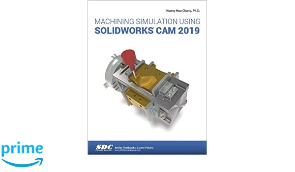 Machining Simulation Using SOLIDWORKS CAM 2019: Kuang-Hua