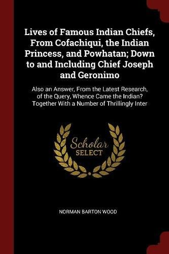Lives of Famous Indian Chiefs, From Cofachiqui, the Indian Princess, and Powhatan; Down to and Including Chief Joseph and Geronimo: Also an Answer, ... Together With a Number of Thrillingly Inter