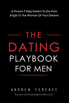 The Dating Playbook For Men: A Proven 7 Step System To Go From Single To The Woman Of Your Dreams by [Ferebee, Andrew]