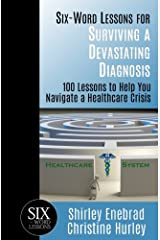 Six-Word Lessons for Surviving a Devastating Diagnosis: 100 Lessons to Help You Nagivate a Healthcare Crisis (The Six-Word Lessons Series) Paperback