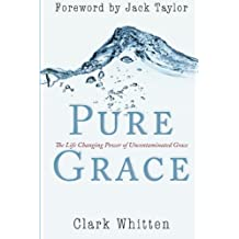 Pure Grace: The Life Changing Power of Uncontaminated Grace by Clark Whitten (2012-03-19)