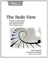 The Rails View: Creating a Beautiful and Maintainable User Experience Front Cover