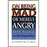 On Being Mad or Merely Angry : John W. Hinckley, Jr. and Other Dangerous People, Clarke, James W., 0691078521