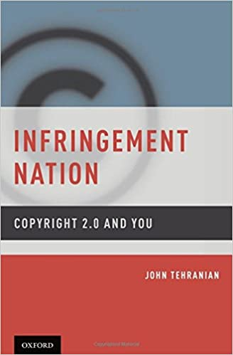 Infringement Nation: Copyright 2.0 and You: John Tehranian ...