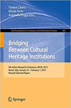 Bridging Between Cultural Heritage Institutions: 9th Italian Research Conference, IRCDL 2013, Rome, Italy, January 31 - February 1, 2013. Revised ... in Computer and Information Science)