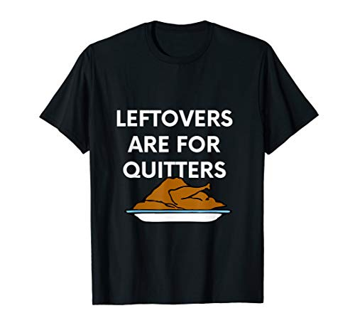 Funny Thanksgiving Leftovers Are For Quitters T-Shirt Gift