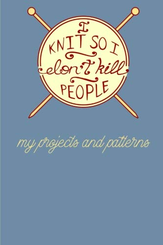 I Knit so I Don't Kill People - My Projects and Patterns: Knitting Paper 4:5 - 125 pages to note down your Knitting  projects and patterns.