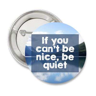 If You Can't Be Nice, Be Quiet Pinback Button - Nice Pinback Button