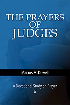 The Prayers of Judges: A devotional study on prayer (Praying Through the Bible Book 6) by [McDowell, Markus]