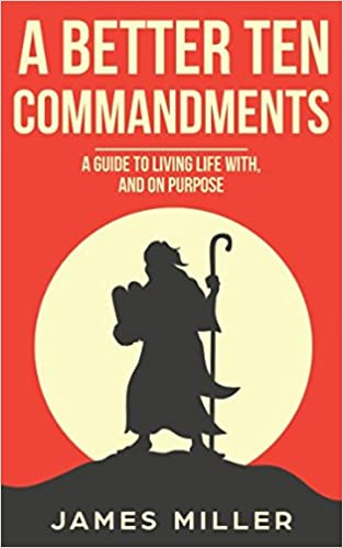 A Better Ten Commandments Guide To Living Life With And On Purpose James Miller 9781549726705 Amazon Books