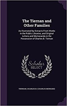 Book The Tiernan and Other Families: As Illustrated by Extracts From Works in the Public Libraries, and Original Letters and Memoranda in the Possession of Charles B. Tiernan