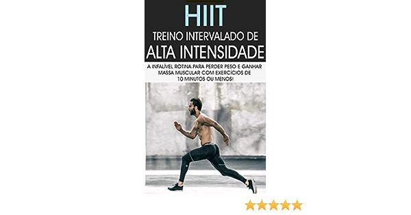 HIIT: Treino Intervalado De Alta Intensidade a Rotina de Treino Infalível Para Perder Peso e Ganhar Massa Muscular Com Exercícios de 10 Minutos ou ...