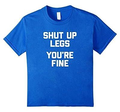 Funny Running Shirt: Shut Up Legs, You're Fine T-Shirt funny