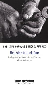 Résister à la chaîne : Dialogue entre un ouvrier de Peugeot et un sociologue par Michel Pialoux