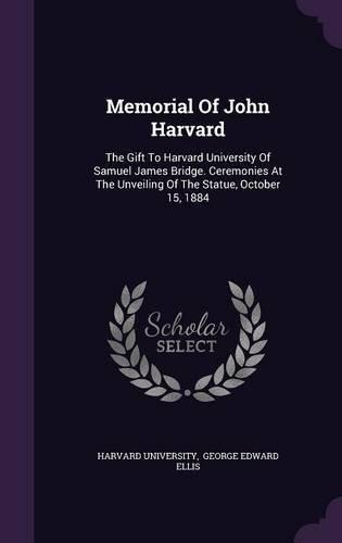 Memorial of John Harvard: The Gift to Harvard University of Samuel James Bridge. Ceremonies at the Unveiling of the Statue, October 15, 1884 pdf