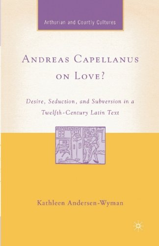 Andreas Capellanus on Love?: Desire, Seduction, and Subversion in a Twelfth-Century Latin Text (Arthurian and Courtly Cultures) (The Art Of Courtly Love Full Text)