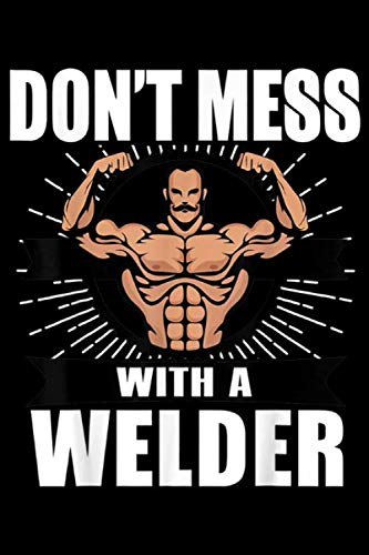Don't Mess With A Welder: Welder Funny Gift - Don't Mess With A Welder Journal/Notebook Blank Lined Ruled 6x9 100 Pages (Don T Mess With A Country Boy)