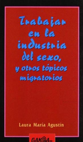 Trabajar en la industria del sexo, y otros topicos migratorios Laura Maria Agustin