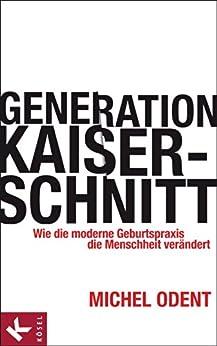 Generation Kaiserschnitt: Wie die moderne Geburtspraxis die Menschheit verändert (German Edition) por [Odent, Michel]