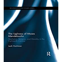 The Ugliness of Moses Mendelssohn: Aesthetics, Religion & Morality in the Eighteenth Century (Routledge Jewish Studies Series) (English Edition)