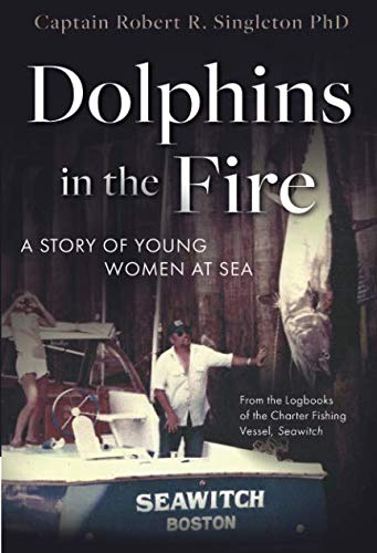 Dolphins in the Fire: A Story of Young Women at Sea - from the Log Books of the Charter Fishing Vessel, Seawitch