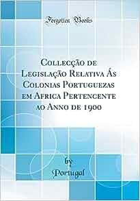 Collecção de Legislação Relativa Ás Colonias Portuguezas em Africa Pertencente ao Anno de 1900 (Classic Reprint) (Portuguese Edition): Portugal Portugal: ...