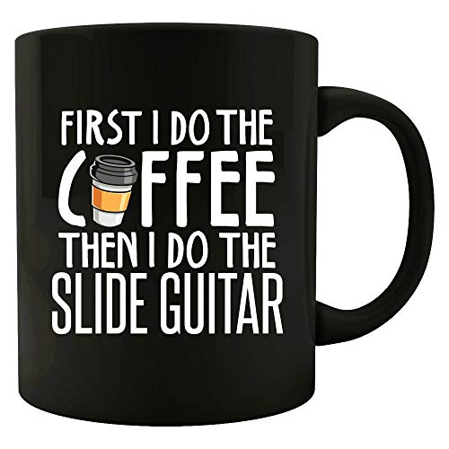 First I Do The Coffee Then I Do The SLIDE GUITAR - Funny Gift for SLIDE GUITAR Lovers! - Mug