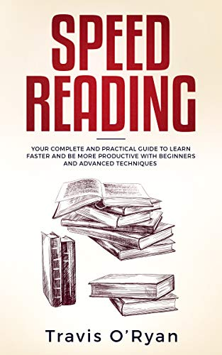Speed Reading: Your Complete and Practical Guide to Learn Faster and be more Productive with Beginners and Advanced Techniques by [O'Ryan, Travis]