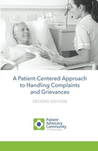 A Patient-Centered Guide to Handling Complaints and Grievances: Navigating Patient Advocacy by Patient Advoacy Community of The Beryl Institute (2015-07-31)