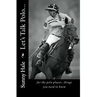 Let's Talk Polo...: For the Polo Player...things you need to know. Written by the most famous and well respected female polo player in the world, Sunny Hale: Volume 1