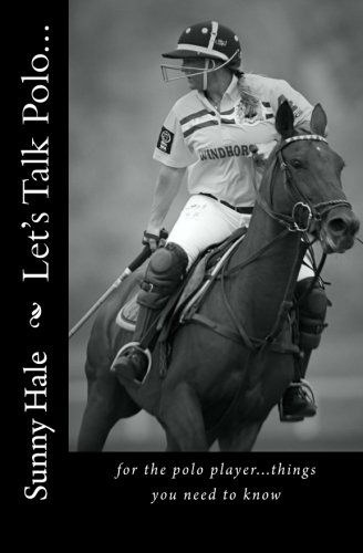 Read Online Let's Talk Polo...: For the Polo Player...things you need to know. Written by the most famous and well respected female polo player in the world, Sunny Hale (Volume 1) pdf epub