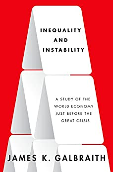 Inequality and Instability: A Study of the World Economy Just Before the Great Crisis by [Galbraith, James K.]