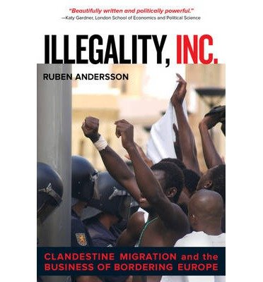 [ Illegality, Inc. Clandestine Migration and the Business of Bordering Europe Andersson, Ruben ( Author ) ] { Paperback } 2014