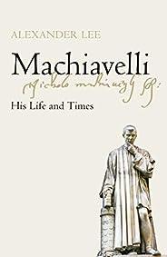 Machiavelli: His Life and Times (English Edition)