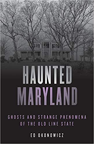 Haunted Maryland: Ghosts and Strange Phenomena of the Old Line State (Haunted Series) Second Edition by Ed Okonowicz  (Author)