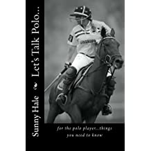 Let's Talk Polo...: For the Polo Player...things you need to know. Written by the most famous and well respected female polo player in the world, Sunny Hale