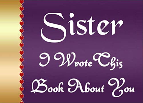 Sister I Wrote This Book About You: Fill In The Blank Book To Show Love And Appreciation To Your Sister For Sister's Birthday Or Valentine's Day To Write Reasons Why You Love Your Sister