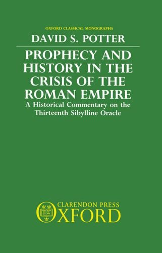 Prophecy and History in the Crisis of the Roman Empire: A Historical Commentary on the Thirteenth Sibylline Oracle (Oxford Classical Monographs)