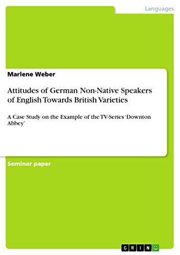 Attitudes of German Non-Native Speakers of English Towards British Varieties: A Case Study on the Example of the TV-Series 'Downton (Weber Speakers)