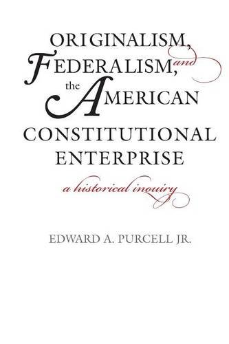 Read Online Originalism, Federalism, and the American Constitutional Enterprise: A Historical Inquiry pdf epub
