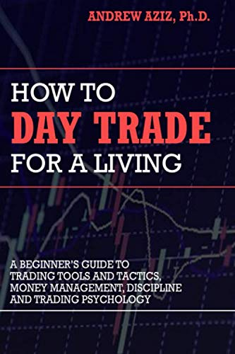 How to Day Trade for a Living: A Beginner's Guide to Trading Tools and Tactics, Money Management, Discipline and Trading Psychology (Best Penny Stocks Of The Day)