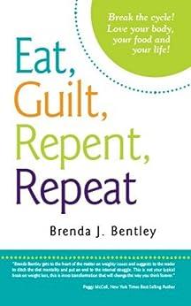 Eat, Guilt, Repent, Repeat: Break the Cycle! by [Bentley, Brenda J.]