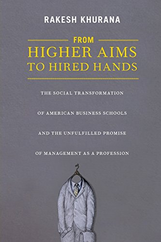 From Higher Aims to Hired Hands: The Social Transformation of American Business Schools and the Unfulfilled Promise of Management as a Profession (Hired Hands)