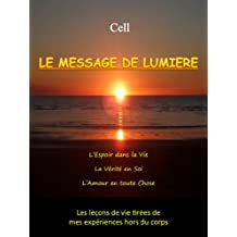 Voyage Astral - Le Message de Lumière: L'Espoir dans la Vie, la Vérité en Soi, l'Amour en toute Chose - Les leçons de vie tirées de mes expériences hors ... (Cell - Voyage Astral t. 1) (French Edition)