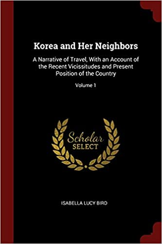 Korea and Her Neighbors: A Narrative of Travel, With an Account of the Recent Vicissitudes and Present Position of the Country; Volume 1
